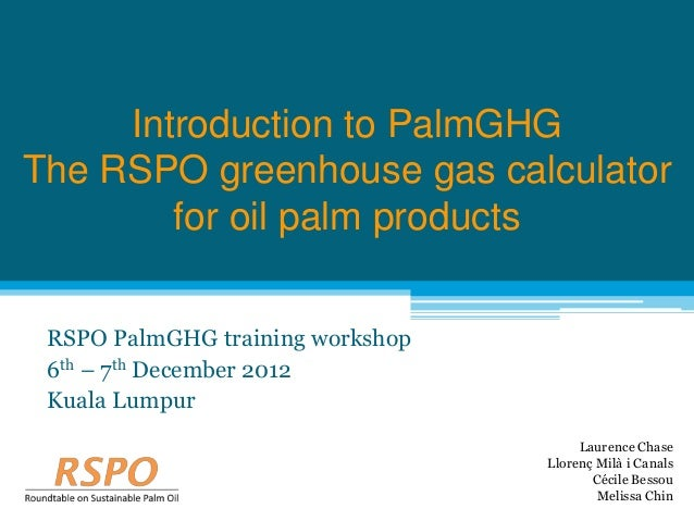 Introduction to PalmGHGThe RSPO greenhouse gas calculator        for oil palm products RSPO PalmGHG training workshop 6th ...