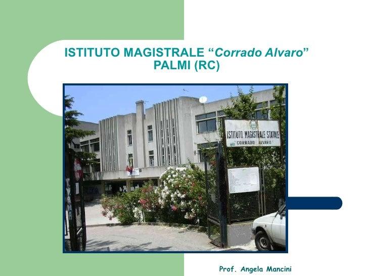 "ISTITUTO MAGISTRALE "" Corrado Alvaro "" PALMI (RC) Prof. Angela Mancini"