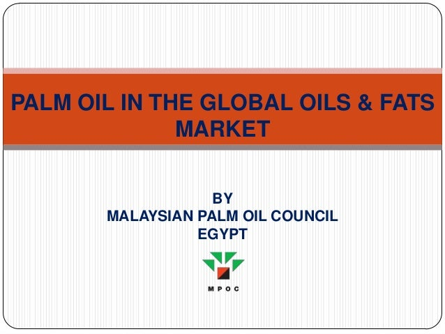 PALM OIL IN THE GLOBAL OILS & FATS MARKET BY MALAYSIAN PALM OIL COUNCIL EGYPT
