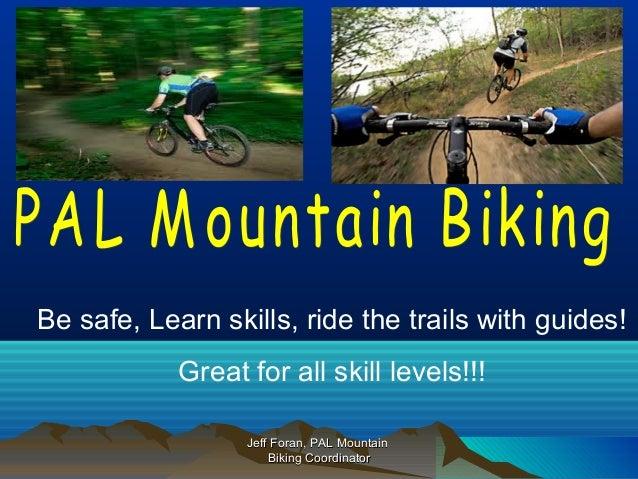 Jeff Foran, PAL MountainJeff Foran, PAL Mountain Biking CoordinatorBiking Coordinator Be safe, Learn skills, ride the trai...