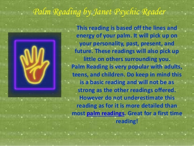 Palm Reading by Janet Psychic Reader This reading is based off the lines and energy of your palm. It will pick up on your ...