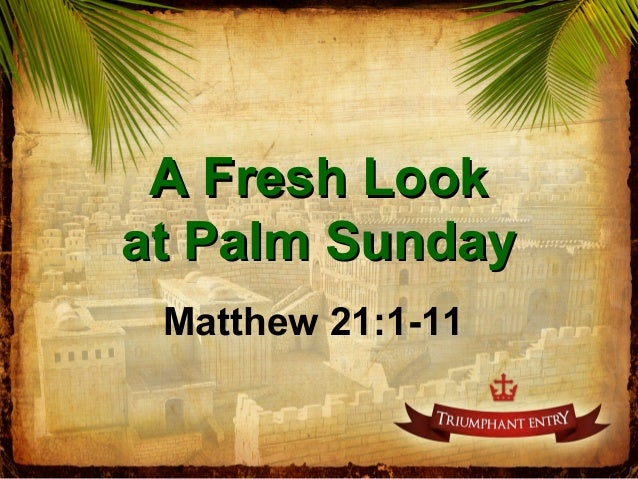 A Fresh LookA Fresh Look at Palm Sundayat Palm Sunday Matthew 21:1-11
