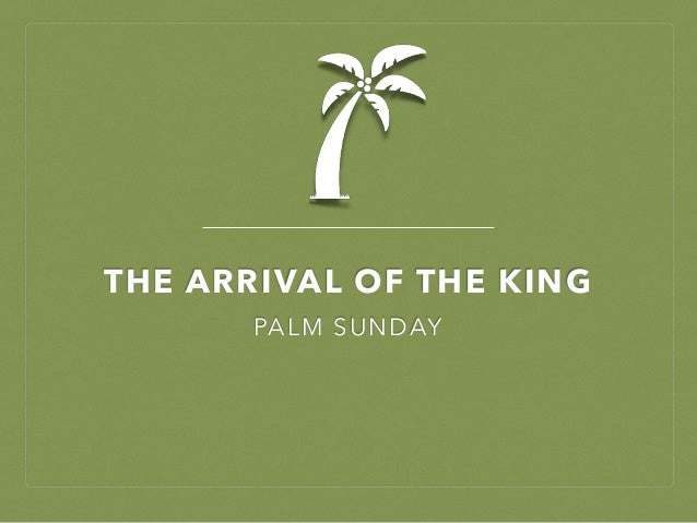 THE ARRIVAL OF THE KING PALM SUNDAY