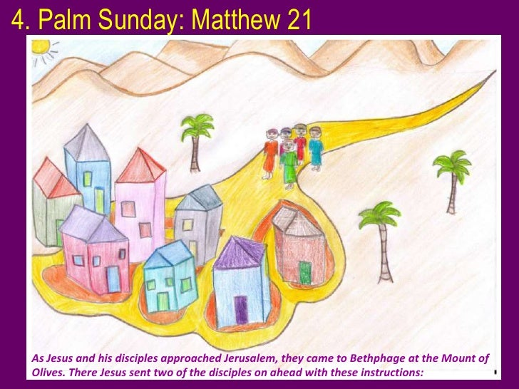 4. Palm Sunday: Matthew 21 As Jesus and his disciples approached Jerusalem, they came to Bethphage at the Mount of Olives....