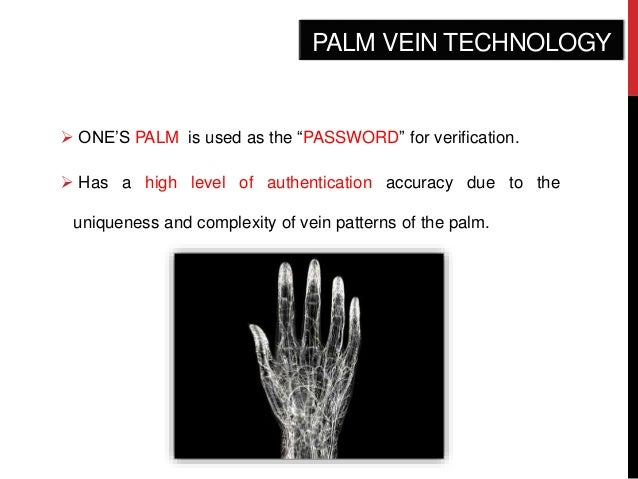 palm vein technology essay Palm vein recognition systems, like many other biometric technologies, capture  an image of a target, acquire and process image data and compare it to a stored .