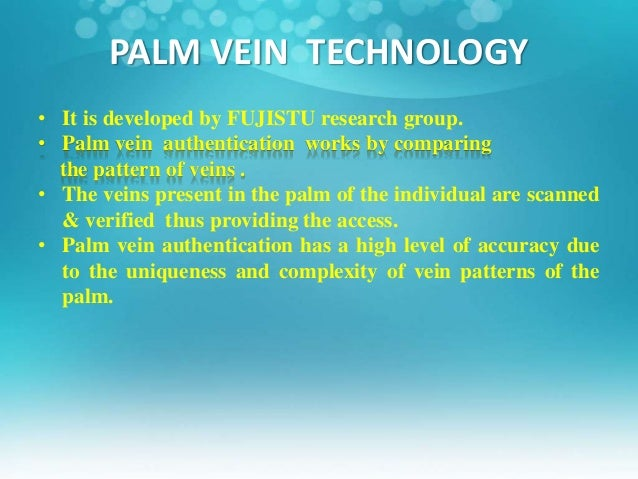 palm vein technologies Palm vein technology is becoming more popular as it provides a high level of accuracy, also this technology is difficult to forge it can be implemented in a wide range of applications, its high level security makes it particularly ideal for banking applications, hospitals, clinics, schools and use in public places where hygiene is of great concern.
