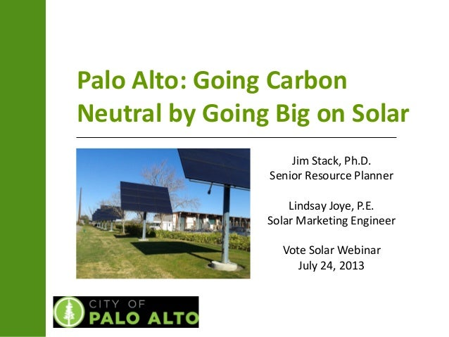 Palo Alto: Going Carbon Neutral by Going Big on Solar Jim Stack, Ph.D. Senior Resource Planner Lindsay Joye, P.E. Solar Ma...