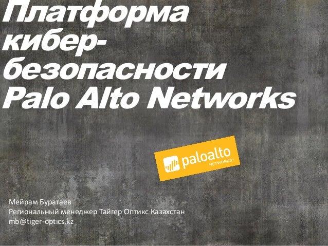 Платформа кибер- безопасности Palo Alto Networks Мейрам Буратаев Региональный менеджер Тайгер Оптикс Казахстан mb@tiger-op...