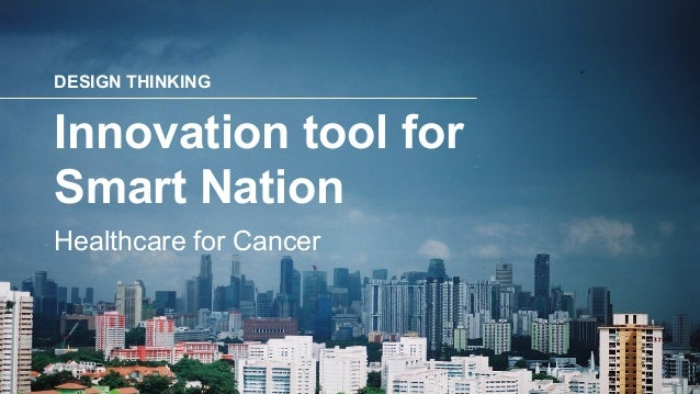 DESIGN THINKING Healthcare for Cancer Innovation tool for Smart Nation