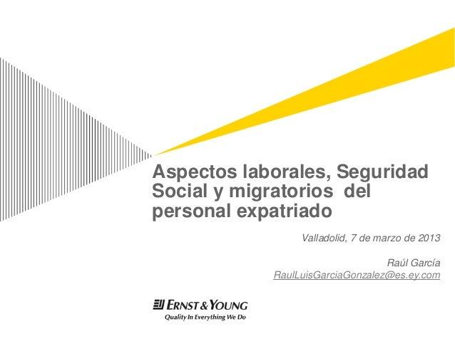 Aspectos laborales, SeguridadSocial y migratorios delpersonal expatriado                 Valladolid, 7 de marzo de 2013   ...