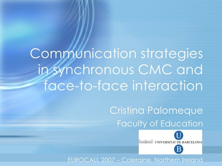 Communication strategies in synchronous CMC and face-to-face interaction Cristina Palomeque Faculty of Education EUROCALL ...