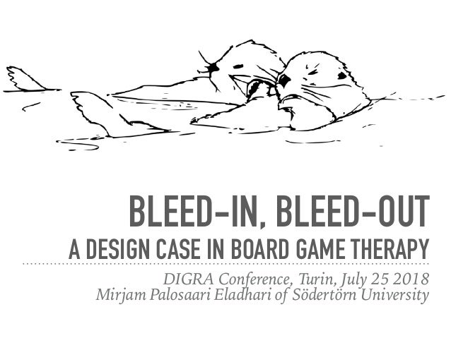 BLEED-IN, BLEED-OUT A DESIGN CASE IN BOARD GAME THERAPY DIGRA Conference, Turin, July 25 2018 Mirjam Palosaari Eladhari of...