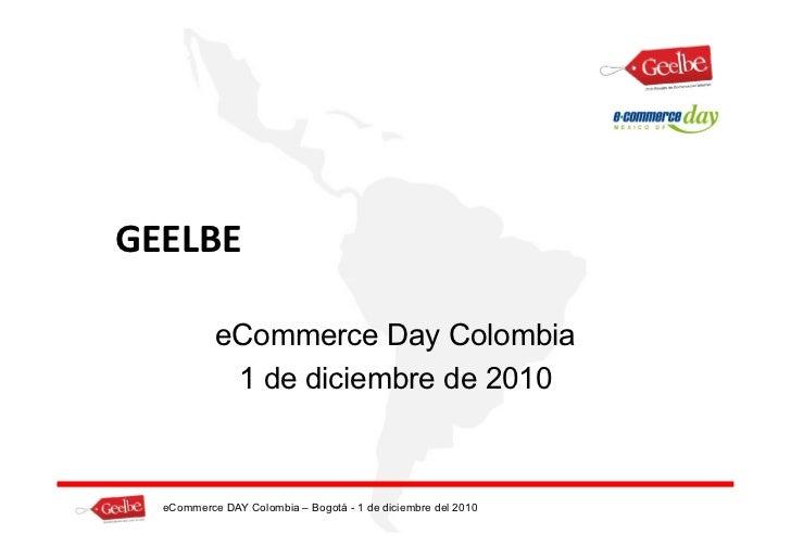 GEELBE           eCommerce Day Colombia            1 de diciembre de 2010  eCommerce DAY Colombia – Bogotá - 1 de diciembr...