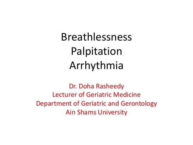 Breathlessness Palpitation Arrhythmia Dr. Doha Rasheedy Lecturer of Geriatric Medicine Department of Geriatric and Geronto...