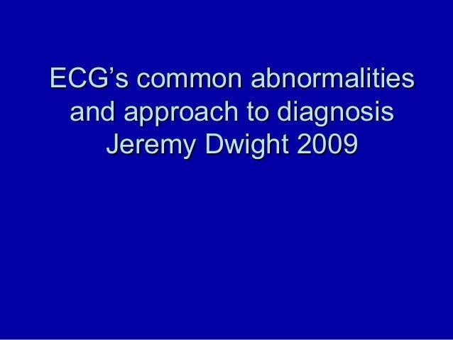 ECGECG's common abnormalities's common abnormalities and approach to diagnosisand approach to diagnosis Jeremy Dwight 2009...