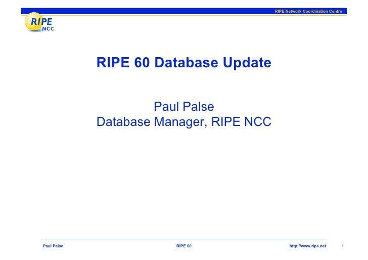 RIPE Network Coordination Centre                  RIPE 60 Database Update                        Paul Palse              D...