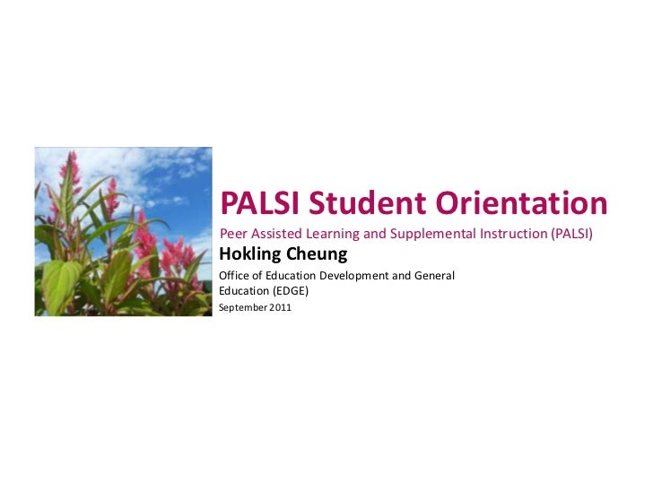 PALSI Student OrientationPeer Assisted Learning and Supplemental Instruction (PALSI)Hokling CheungOffice of Education Deve...