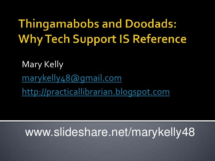 Thingamabobs and Doodads:Why Tech Support IS Reference<br />Mary Kelly<br />marykelly48@gmail.com<br />http://practicallib...