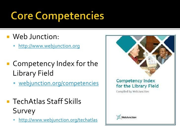 Core Competencies<br />Web Junction: <br />http://www.webjunction.org<br />Competency Index for the Library Field<br />web...