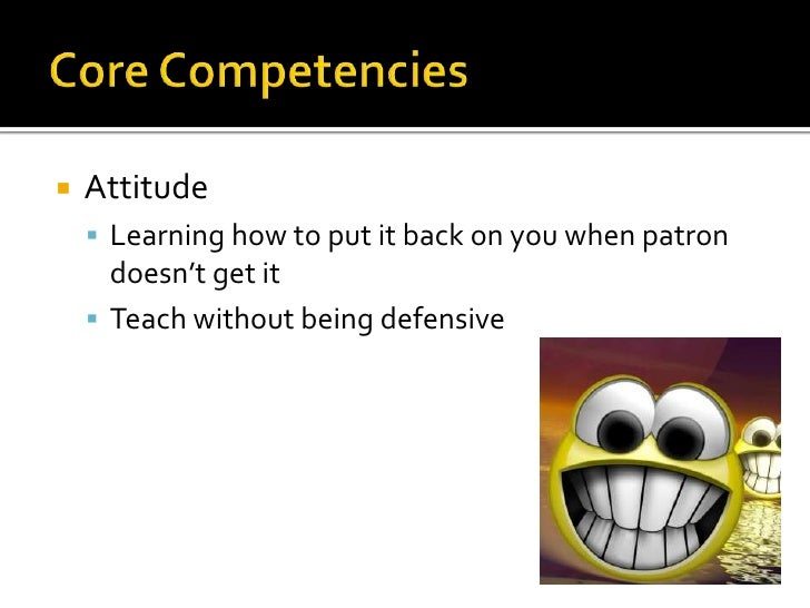 Core Competencies<br />Attitude<br />Learning how to put it back on you when patron doesn't get it<br />Teach without bein...