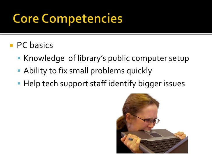 Core Competencies<br />PC basics<br />Knowledge  of library's public computer setup<br />Ability to fix small problems qui...