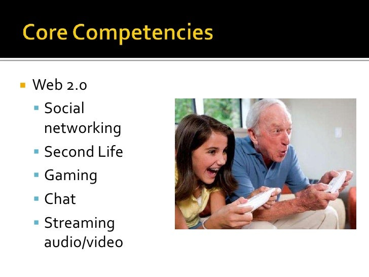 Core Competencies<br />Web 2.0<br />Social networking<br />Second Life<br />Gaming<br />Chat<br />Streaming audio/video<br />