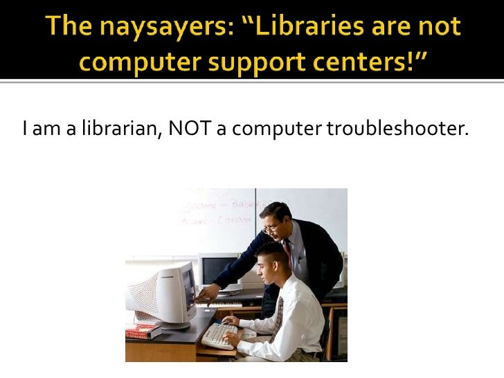 """The naysayers: """"Libraries are not computer support centers!""""<br />I am a librarian, NOT a computer troubleshooter.<br />"""
