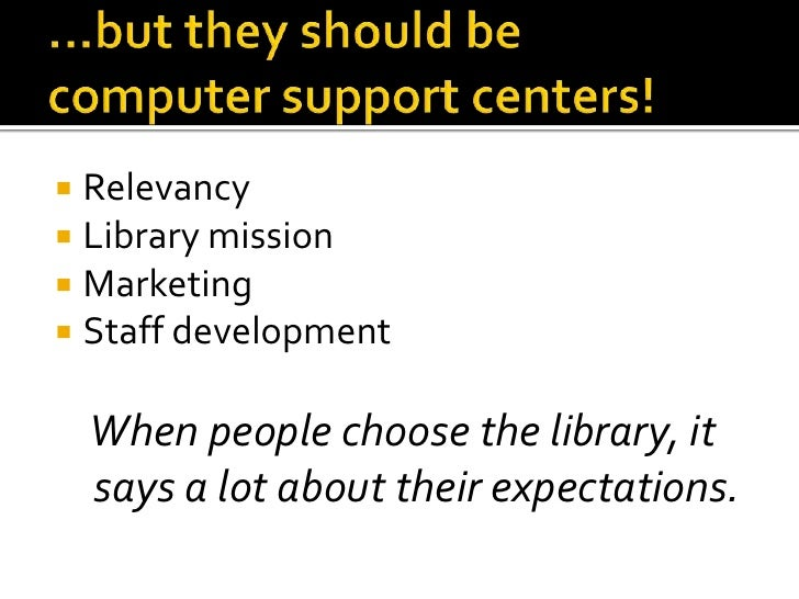 …but they should becomputer support centers!<br />Relevancy<br />Library mission<br />Marketing<br />Staff development<br ...
