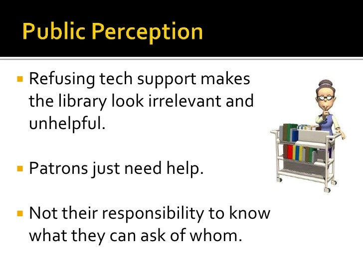 Public Perception<br />Refusing tech support makes the library look irrelevant and unhelpful.<br />Patrons just need help....