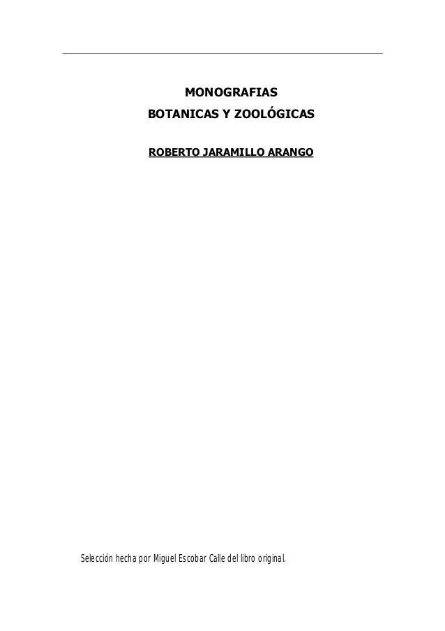 MONOGRAFIAS BOTANICAS Y ZOOLÓGICAS ROBERTO JARAMILLO ARANGO Selección hecha por Miguel Escobar Calle del libro original.