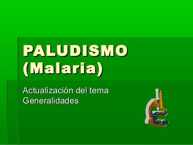 PALUDISMOPALUDISMO (Malaria)(Malaria) Actualización del temaActualización del tema GeneralidadesGeneralidades