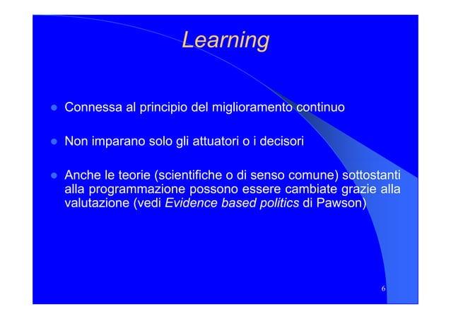 LearningLearning Connessa al principio del miglioramento continuo Non imparano solo gli attuatori o i decisori 6 Anche le ...