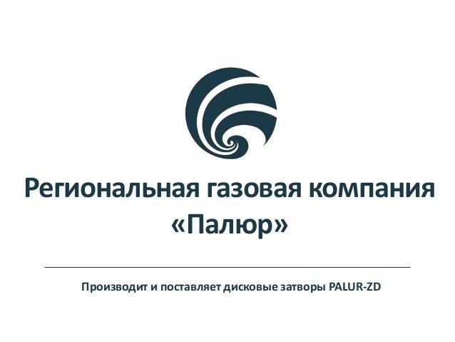 Региональная газовая компания «Палюр» Производит и поставляет дисковые затворы PALUR-ZD