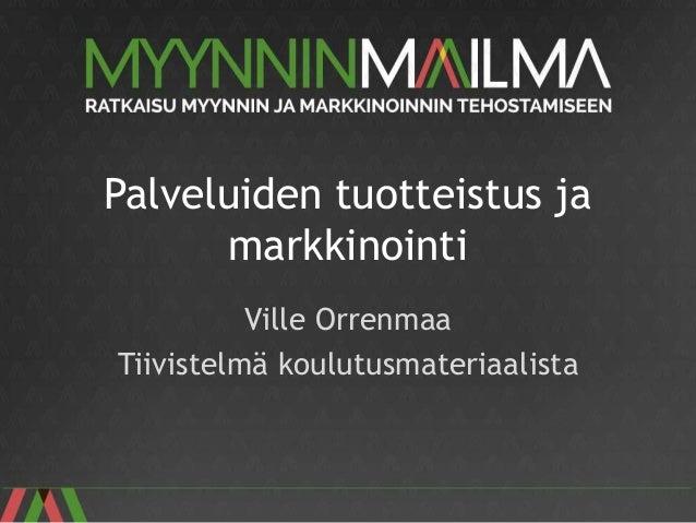 Palveluiden tuotteistus ja markkinointi Ville Orrenmaa Tiivistelmä koulutusmateriaalista