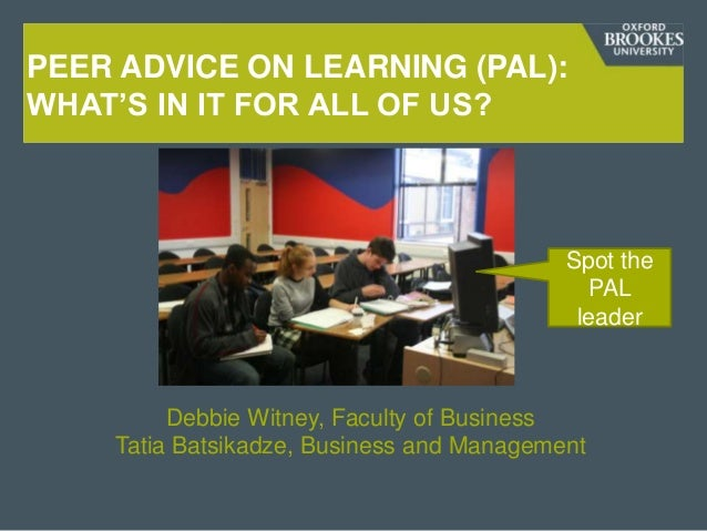 PEER ADVICE ON LEARNING (PAL): WHAT'S IN IT FOR ALL OF US?  Spot the PAL leader  Debbie Witney, Faculty of Business Tatia ...