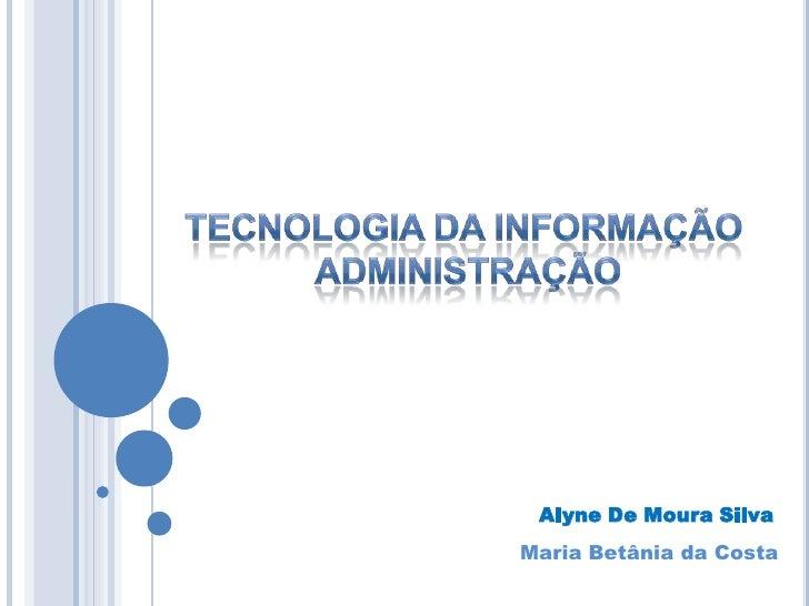 Tecnologia da Informação<br /> Administração<br />Alyne De Moura Silva<br />Maria Betânia da Costa<br />