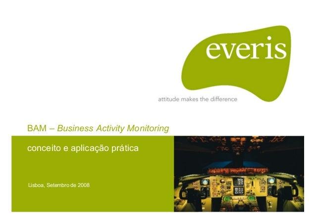 BAM – Business Activity Monitoring conceito e aplicação prática Lisboa, Setembro de 2008