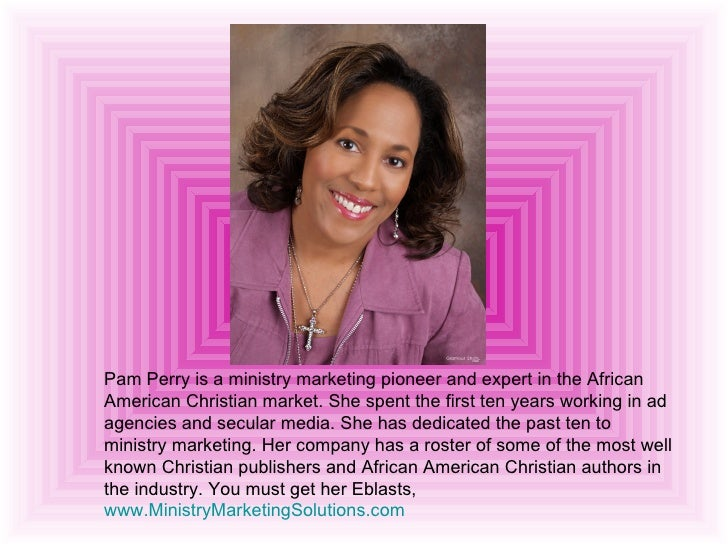 Pam Perry is a ministry marketing pioneer and expert in the African American Christian market. She spent the first ten yea...