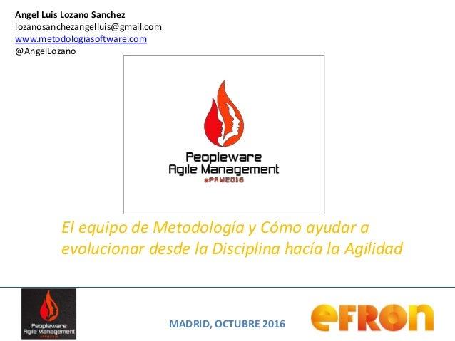 MADRID, OCTUBRE 2016 Angel Luis Lozano Sanchez lozanosanchezangelluis@gmail.com www.metodologiasoftware.com @AngelLozano E...