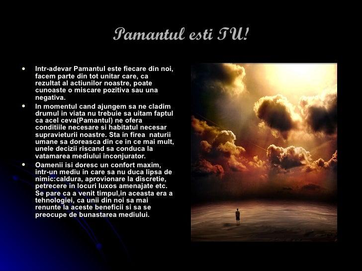 Pamantul esti TU! <ul><li>Intr-adevar Pamantul este fiecare din noi, facem parte din tot unitar care, ca rezultat al actiu...