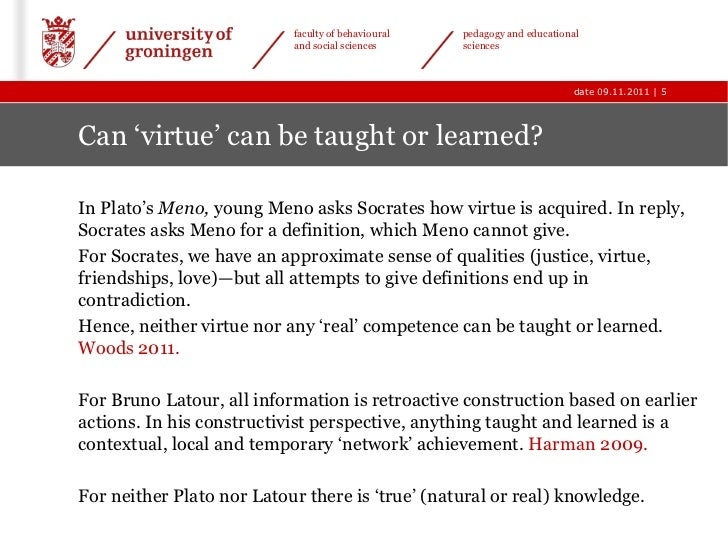 can virtue be taught Meno asks socrates whether virtue can be taught,  socrates' declaration of uncertainty about the nature of virtue leads meno to the same state of uncertainty.