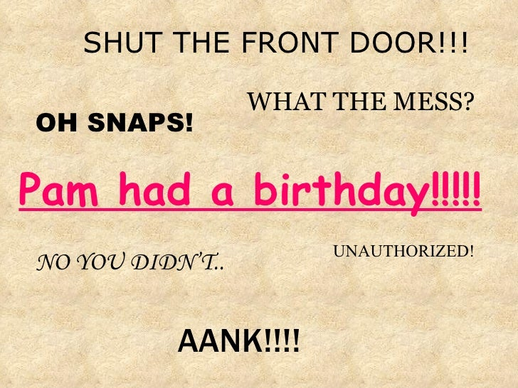 <ul><li>SHUT THE FRONT DOOR!!! </li></ul>WHAT THE MESS? AANK!!!! OH SNAPS! UNAUTHORIZED! NO YOU DIDN'T.. Pam had a birthda...