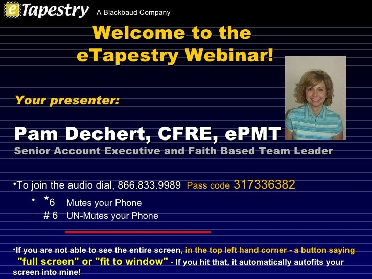 Welcome to the  eTapestry Webinar! <ul><li>To join the audio dial,  866.833.9989   Pass code  317336382 </li></ul><ul><ul>...