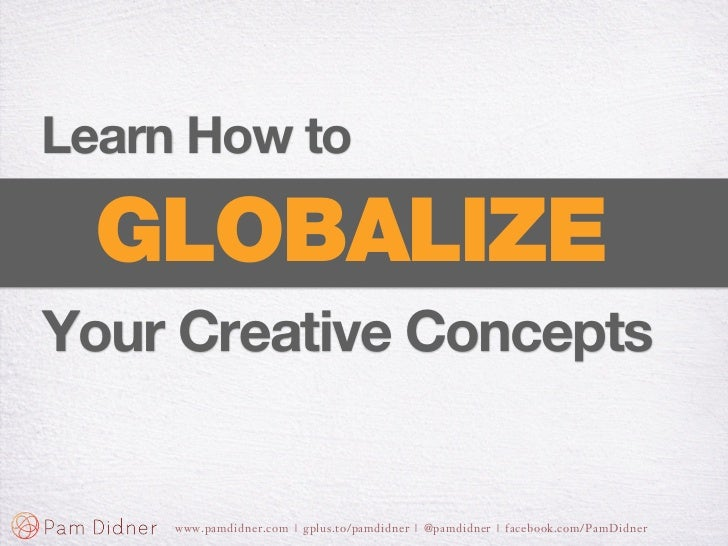 Learn How to  GLOBALIZEYour Creative Concepts     www.pamdidner.com | gplus.to/pamdidner | @pamdidner | facebook.com/PamDi...
