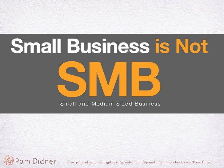 Small Business is Not    SMB     Small and Medium Sized Business      www.pamdidner.com | gplus.to/pamdidner | @pamdidner ...