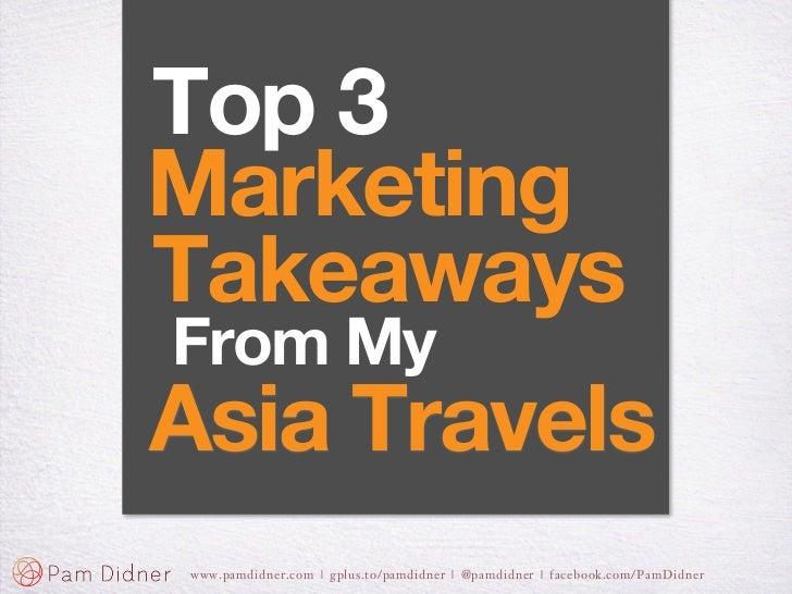 Top 3MarketingTakeawaysFrom MyAsia Travelswww.pamdidner.com | gplus.to/pamdidner | @pamdidner | facebook.com/PamDidner