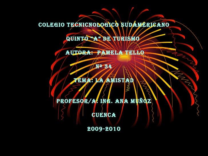 "COLEGIO TECNICNOLOGICO SUDAMERICANO QUINTO ""A"" DE TURISMO   AUTORA:  PAMELA TELLO Nº 34 TEMA: LA AMISTAD PROFESOR/A: ING. ..."