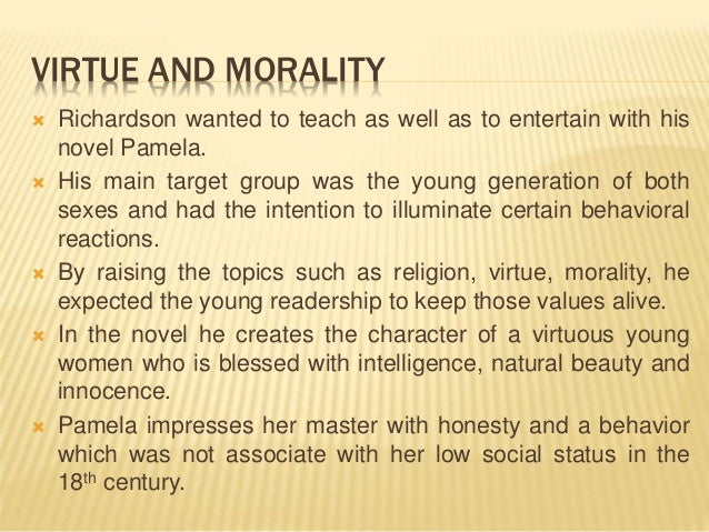 VIRTUE AND MORALITY  Richardson wanted to teach as well as to entertain with his novel Pamela.  His main target group wa...