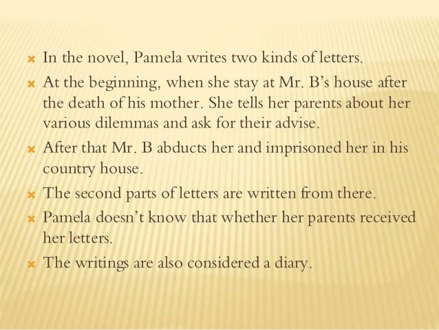  In the novel, Pamela writes two kinds of letters.  At the beginning, when she stay at Mr. B's house after the death of ...