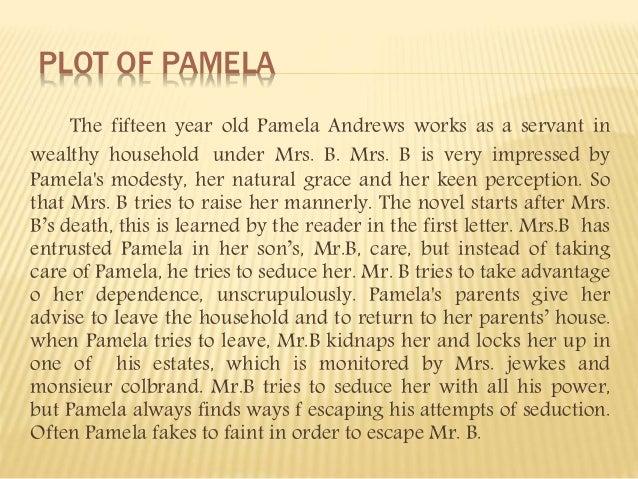 PLOT OF PAMELA The fifteen year old Pamela Andrews works as a servant in wealthy household under Mrs. B. Mrs. B is very im...